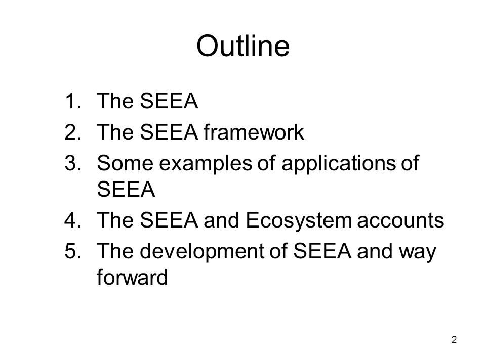 2 Outline 1.The SEEA 2.The SEEA framework 3.Some examples of applications of SEEA 4.The SEEA and Ecosystem accounts 5.The development of SEEA and way