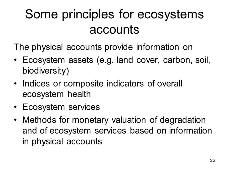 22 Some principles for ecosystems accounts The physical accounts provide information on Ecosystem assets (e.g. land cover, carbon, soil, biodiversity)