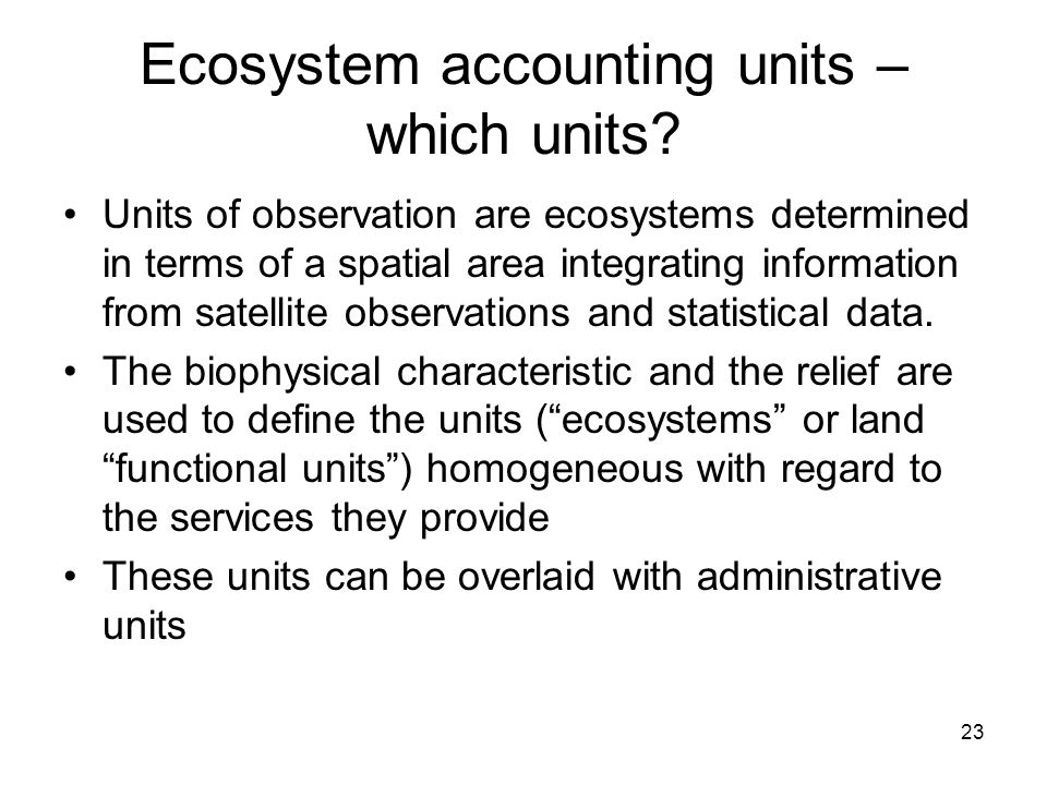 23 Ecosystem accounting units – which units? Units of observation are ecosystems determined in terms of a spatial area integrating information from sa