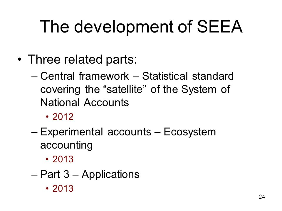 24 The development of SEEA Three related parts: –Central framework – Statistical standard covering the satellite of the System of National Accounts 20
