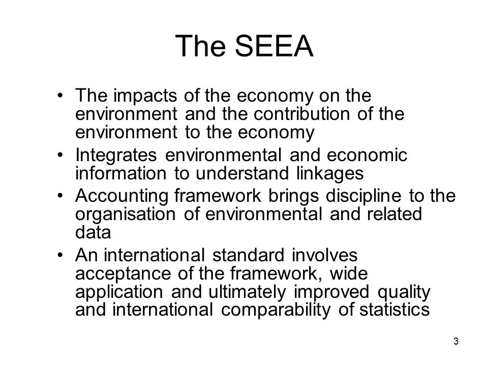 3 The SEEA The impacts of the economy on the environment and the contribution of the environment to the economy Integrates environmental and economic