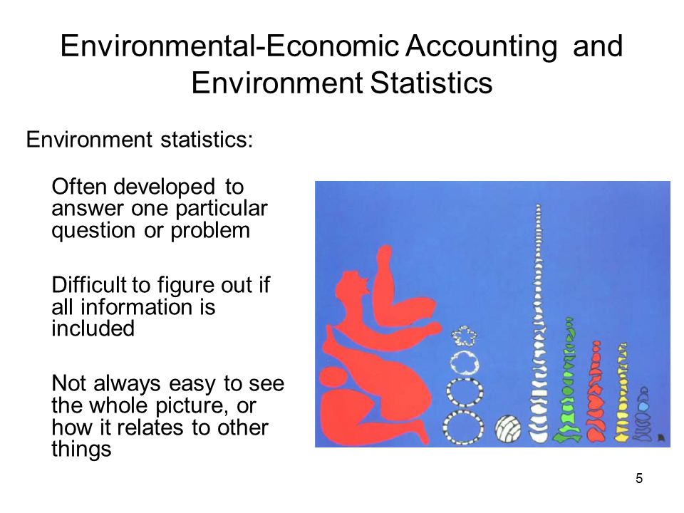 6 Environmental-Economic Accounting and Environment Statistics Environmental accounts: Help to make sense of the larger picture Help to identify pieces that are missing Can make connections to other statistics - especially economic statistics