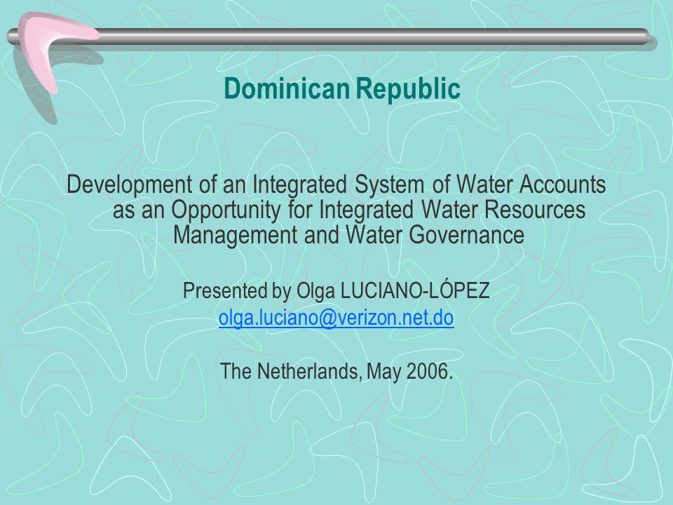 Dominican Republic Development of an Integrated System of Water Accounts as an Opportunity for Integrated Water Resources Management and Water Governance Presented by Olga LUCIANO-LÓPEZ The Netherlands, May 2006.