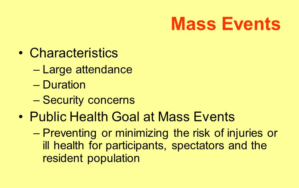 Mass Events Characteristics –Large attendance –Duration –Security concerns Public Health Goal at Mass Events –Preventing or minimizing the risk of injuries or ill health for participants, spectators and the resident population