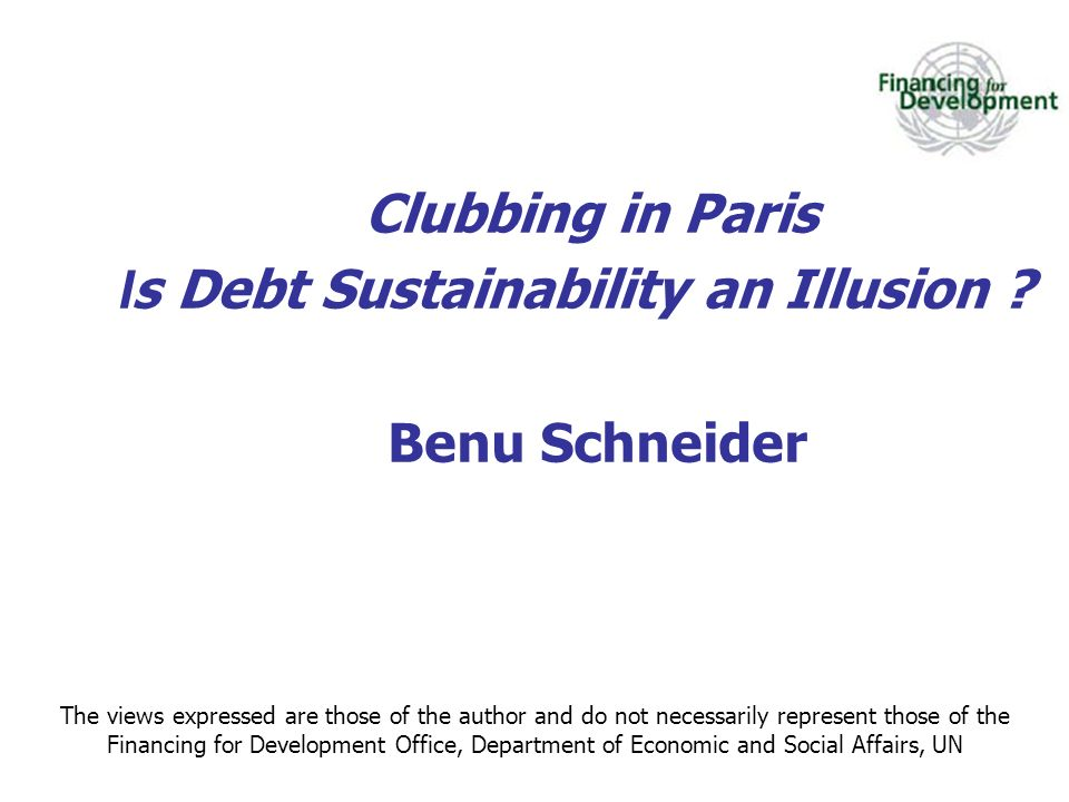 Clubbing in Paris I s Debt Sustainability an Illusion ? Benu Schneider The views expressed are those of the author and do not necessarily represent th