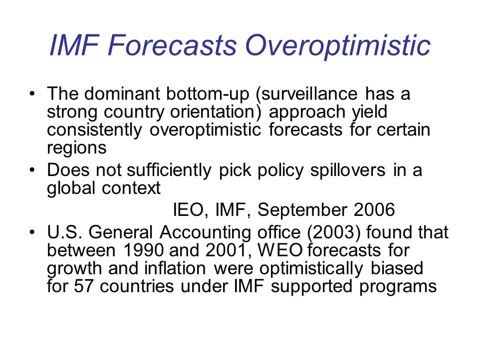 IMF Forecasts Overoptimistic The dominant bottom-up (surveillance has a strong country orientation) approach yield consistently overoptimistic forecas