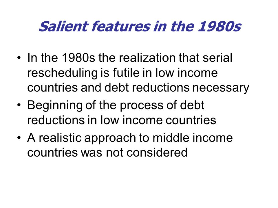 Salient features in the 1980s In the 1980s the realization that serial rescheduling is futile in low income countries and debt reductions necessary Be