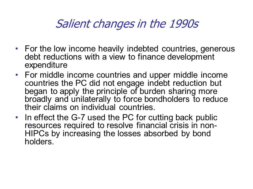 Salient changes in the 1990s For the low income heavily indebted countries, generous debt reductions with a view to finance development expenditure Fo