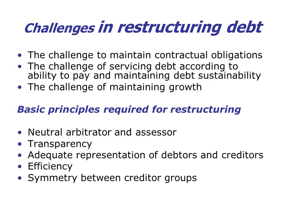 Challenges in restructuring debt The challenge to maintain contractual obligations The challenge of servicing debt according to ability to pay and mai