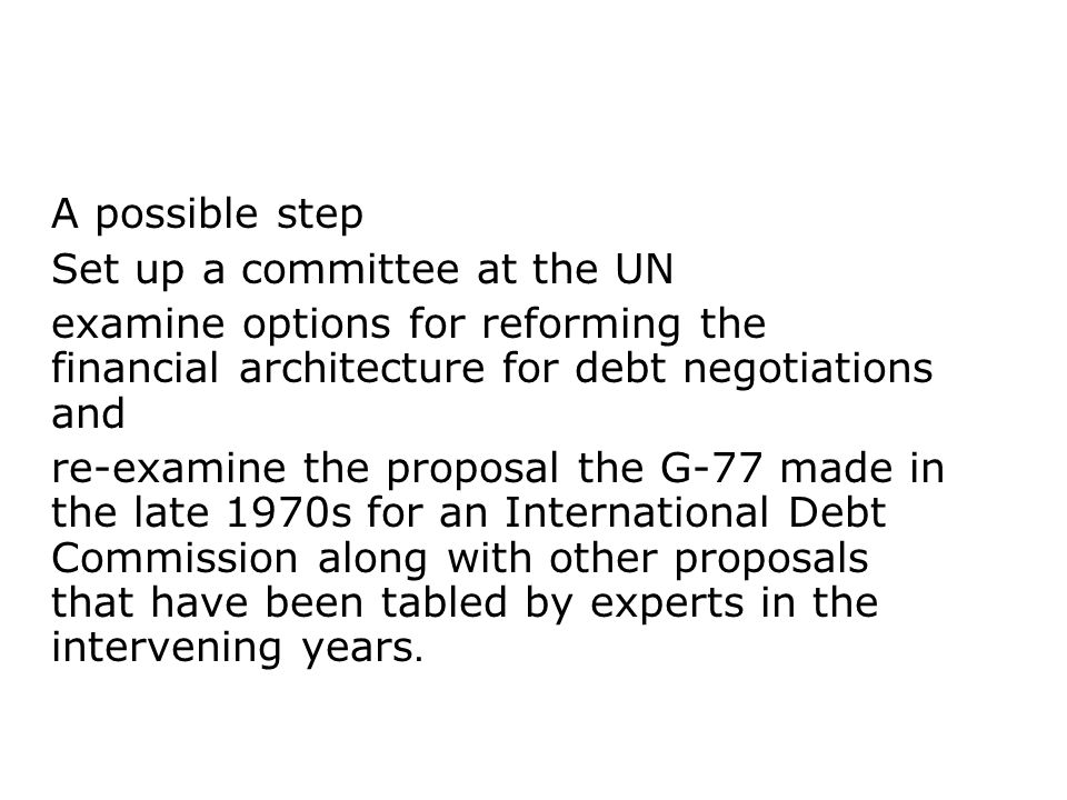 A possible step Set up a committee at the UN examine options for reforming the financial architecture for debt negotiations and re-examine the proposa