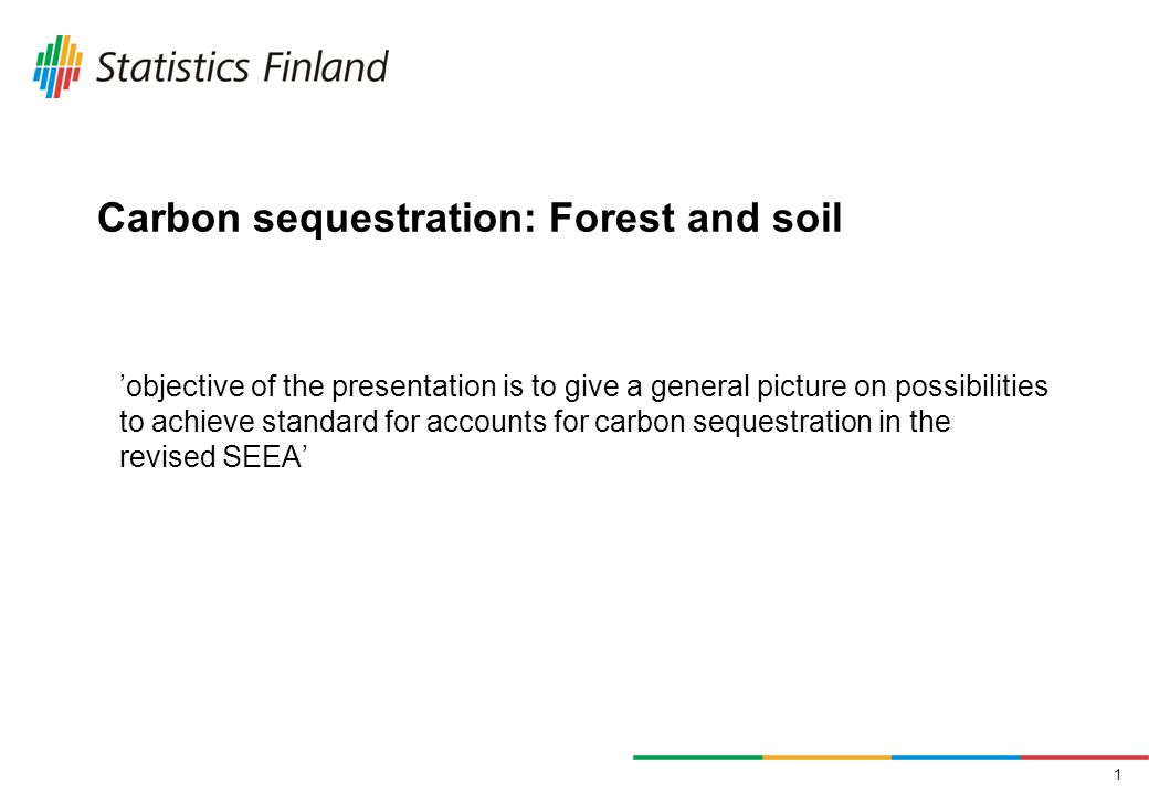 1 Carbon sequestration: Forest and soil objective of the presentation is to give a general picture on possibilities to achieve standard for accounts for carbon sequestration in the revised SEEA