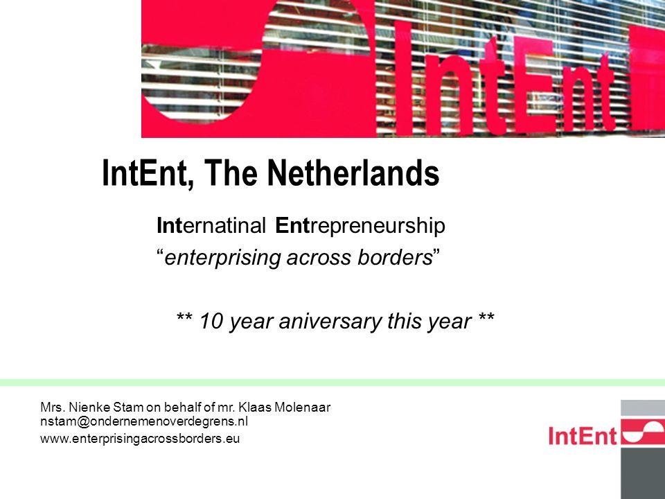 © 2005 IntEnt 2 Internatinal Entrepreneurship enterprising across borders ** 10 year aniversary this year ** IntEnt, The Netherlands Mrs.