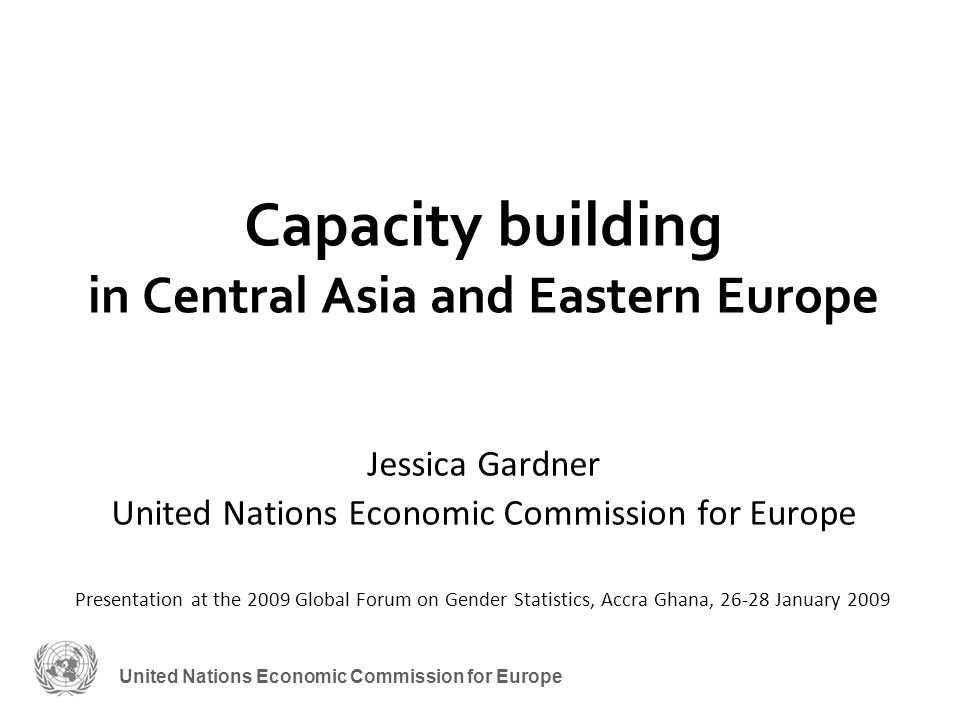 United Nations Economic Commission for Europe Capacity building in Central Asia and Eastern Europe Jessica Gardner United Nations Economic Commission for Europe Presentation at the 2009 Global Forum on Gender Statistics, Accra Ghana, 26-28 January 2009