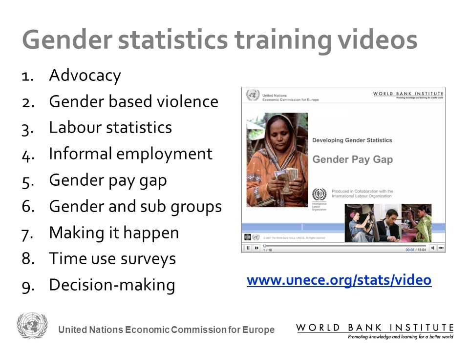 United Nations Economic Commission for Europe Gender statistics training videos 1.Advocacy 2.Gender based violence 3.Labour statistics 4.Informal employment 5.Gender pay gap 6.Gender and sub groups 7.Making it happen 8.Time use surveys 9.Decision-making www.unece.org/stats/video