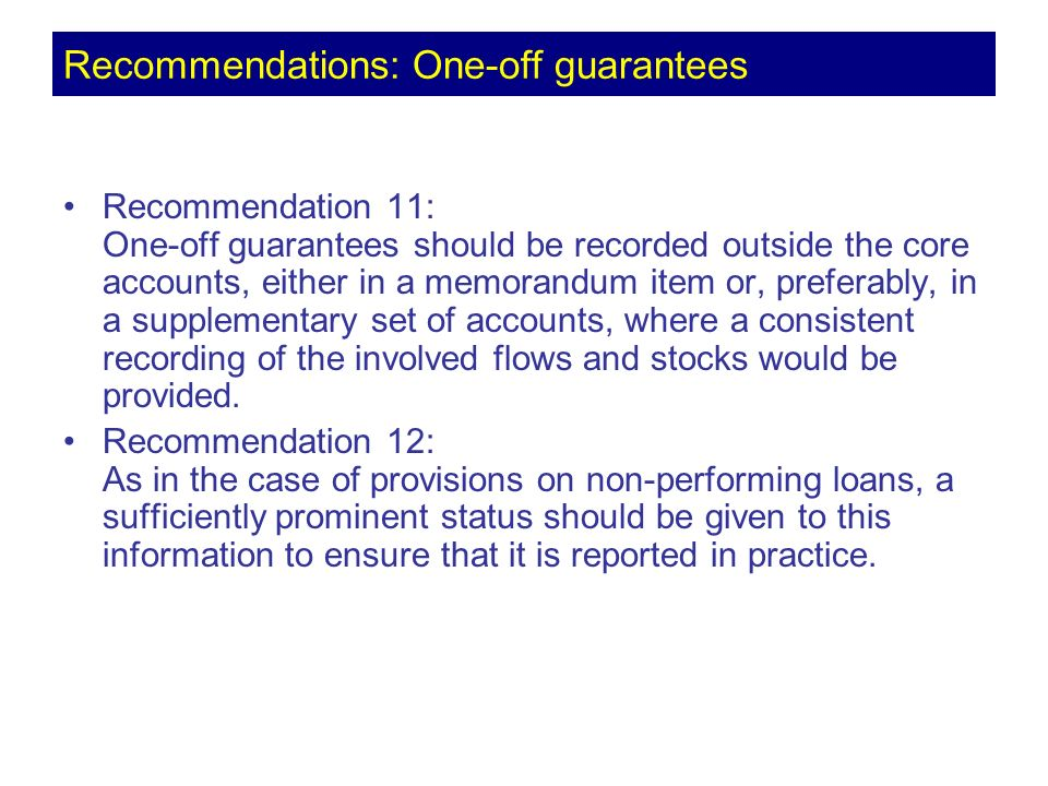 Recommendation 11: One-off guarantees should be recorded outside the core accounts, either in a memorandum item or, preferably, in a supplementary set