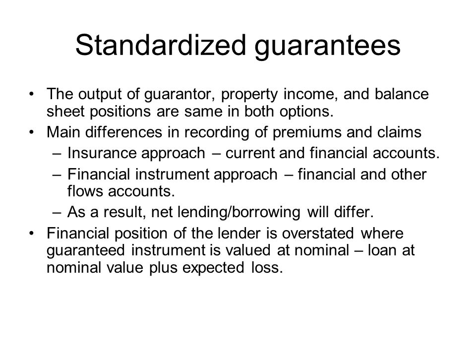 Recommendation 3: The provision of standardised guarantees should be treated as in a manner that records a financial instrument equal to the net present value of the expected cost of calls on the guarantee.[1] There are two possibilities to do so: Option A: use the insurance current transfers D.71 and D.72; and Option B: do not use D.71 and D.72.