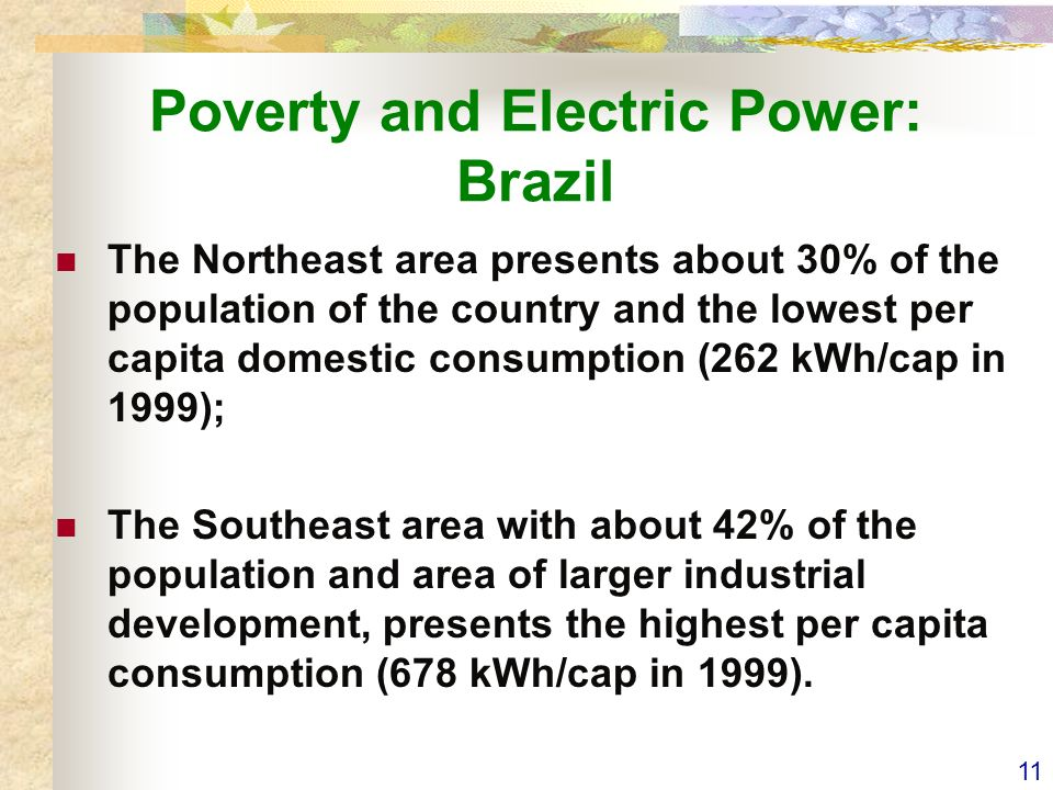 11 Poverty and Electric Power: Brazil The Northeast area presents about 30% of the population of the country and the lowest per capita domestic consumption (262 kWh/cap in 1999); The Southeast area with about 42% of the population and area of larger industrial development, presents the highest per capita consumption (678 kWh/cap in 1999).