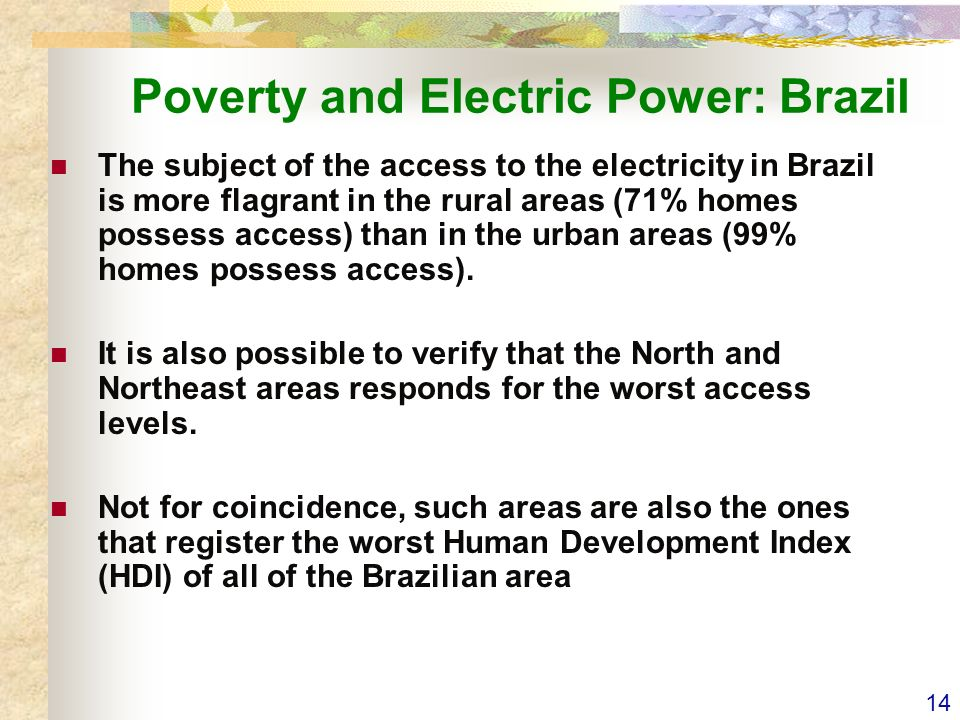 14 Poverty and Electric Power: Brazil The subject of the access to the electricity in Brazil is more flagrant in the rural areas (71% homes possess access) than in the urban areas (99% homes possess access).