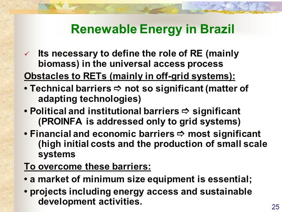 25 Renewable Energy in Brazil Its necessary to define the role of RE (mainly biomass) in the universal access process Obstacles to RETs (mainly in off-grid systems): Technical barriers not so significant (matter of adapting technologies) Political and institutional barriers significant (PROINFA is addressed only to grid systems) Financial and economic barriers most significant (high initial costs and the production of small scale systems To overcome these barriers: a market of minimum size equipment is essential; projects including energy access and sustainable development activities.