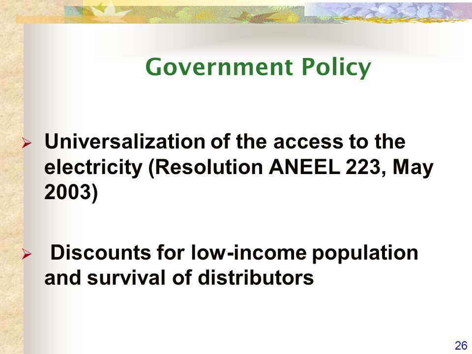 26 Government Policy Universalization of the access to the electricity (Resolution ANEEL 223, May 2003) Discounts for low-income population and survival of distributors