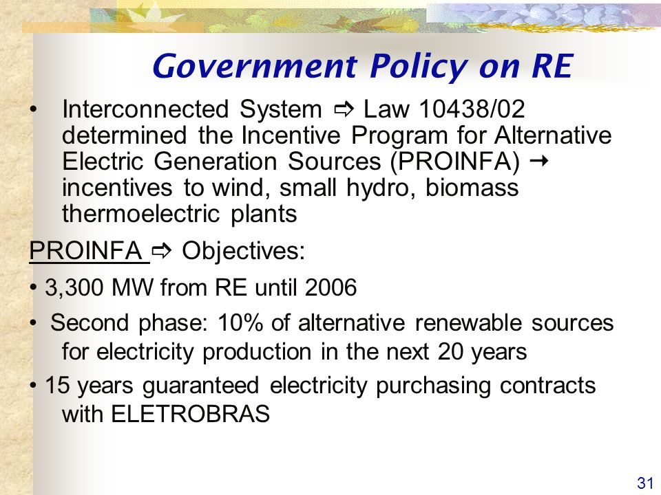 31 Government Policy on RE Interconnected System Law 10438/02 determined the Incentive Program for Alternative Electric Generation Sources (PROINFA) incentives to wind, small hydro, biomass thermoelectric plants PROINFA Objectives: 3,300 MW from RE until 2006 Second phase: 10% of alternative renewable sources for electricity production in the next 20 years 15 years guaranteed electricity purchasing contracts with ELETROBRAS