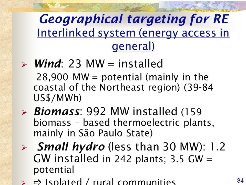 34 Geographical targeting for RE Interlinked system (energy access in general) Wind: 23 MW = installed 28,900 MW = potential (mainly in the coastal of the Northeast region) (39-84 US$/MWh) Biomass: 992 MW installed (159 biomass – based thermoelectric plants, mainly in São Paulo State) Small hydro (less than 30 MW): 1.2 GW installed in 242 plants; 3.5 GW = potential Isolated / rural communities