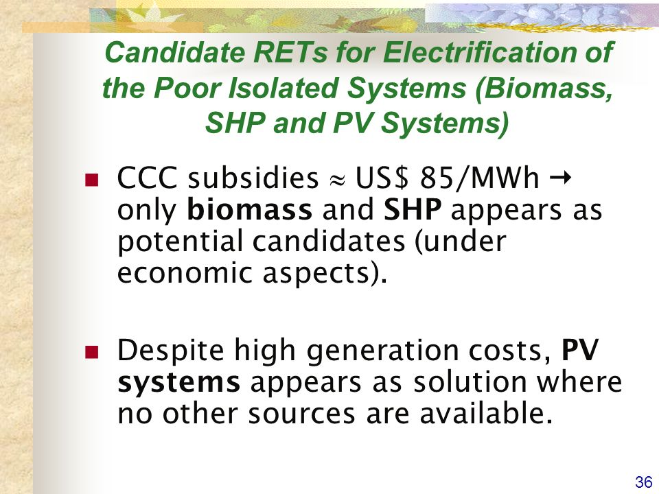 36 Candidate RETs for Electrification of the Poor Isolated Systems (Biomass, SHP and PV Systems) CCC subsidies US$ 85/MWh only biomass and SHP appears as potential candidates (under economic aspects).
