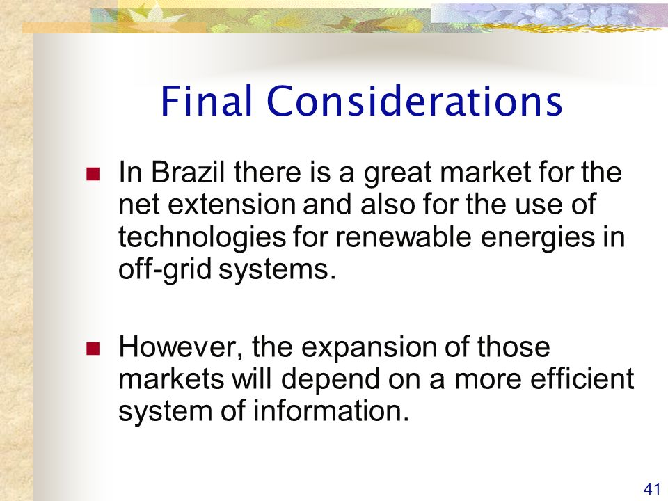 41 Final Considerations In Brazil there is a great market for the net extension and also for the use of technologies for renewable energies in off-grid systems.