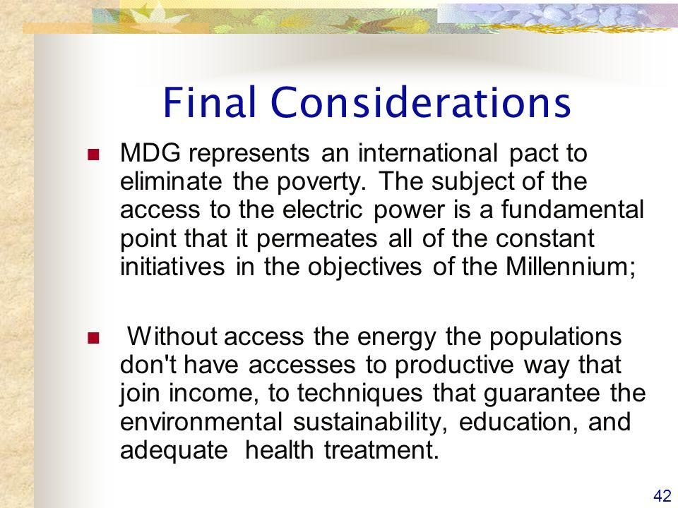42 Final Considerations MDG represents an international pact to eliminate the poverty.