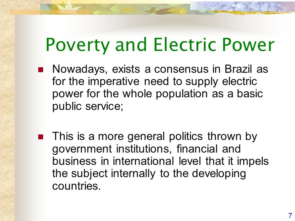 7 Poverty and Electric Power Nowadays, exists a consensus in Brazil as for the imperative need to supply electric power for the whole population as a basic public service; This is a more general politics thrown by government institutions, financial and business in international level that it impels the subject internally to the developing countries.