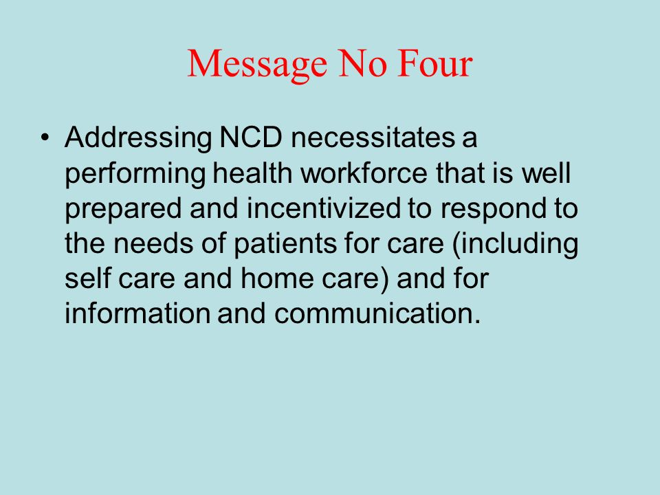 Message No Four Addressing NCD necessitates a performing health workforce that is well prepared and incentivized to respond to the needs of patients for care (including self care and home care) and for information and communication.
