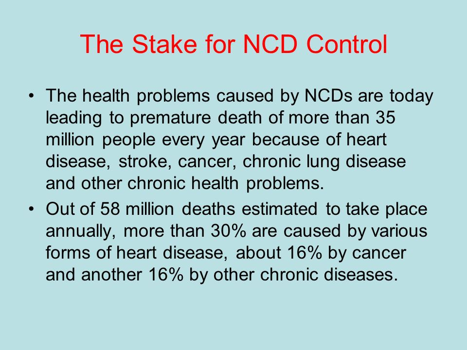 The Stake for NCD Control The health problems caused by NCDs are today leading to premature death of more than 35 million people every year because of heart disease, stroke, cancer, chronic lung disease and other chronic health problems.