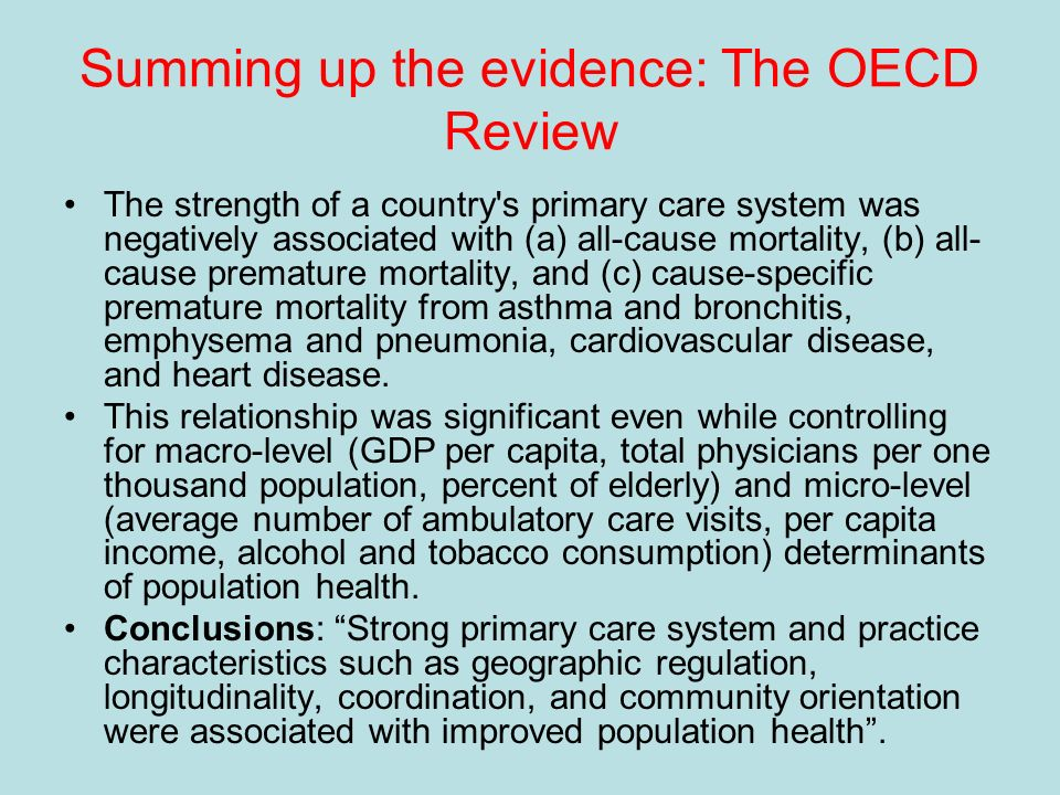 Summing up the evidence: The OECD Review The strength of a country s primary care system was negatively associated with (a) all-cause mortality, (b) all- cause premature mortality, and (c) cause-specific premature mortality from asthma and bronchitis, emphysema and pneumonia, cardiovascular disease, and heart disease.