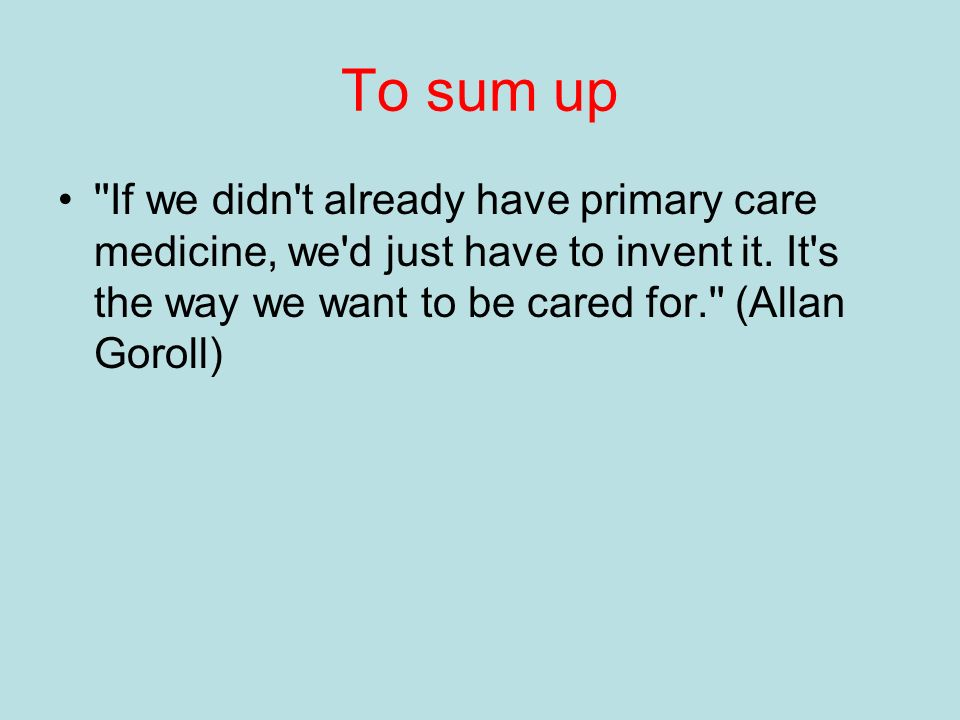 To sum up If we didn t already have primary care medicine, we d just have to invent it.