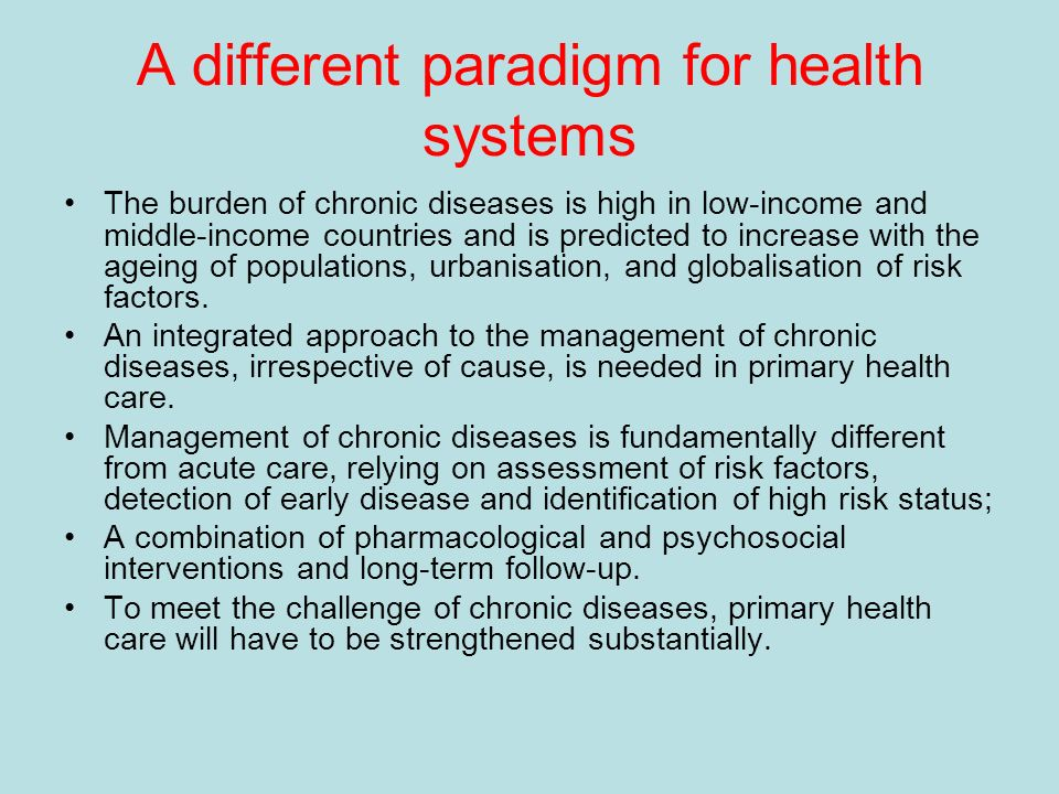 A different paradigm for health systems The burden of chronic diseases is high in low-income and middle-income countries and is predicted to increase with the ageing of populations, urbanisation, and globalisation of risk factors.