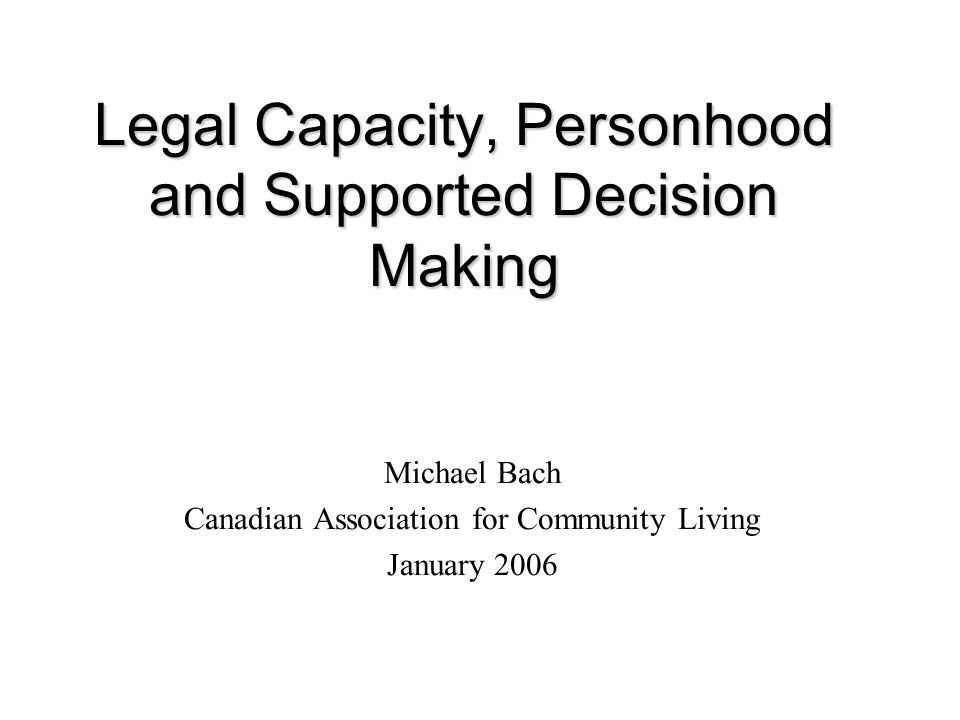 Legal Capacity, Personhood and Supported Decision Making Michael Bach Canadian Association for Community Living January 2006
