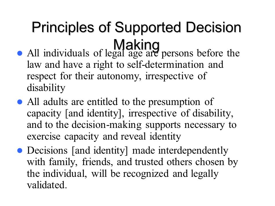 Principles of Supported Decision Making All individuals of legal age are persons before the law and have a right to self-determination and respect for