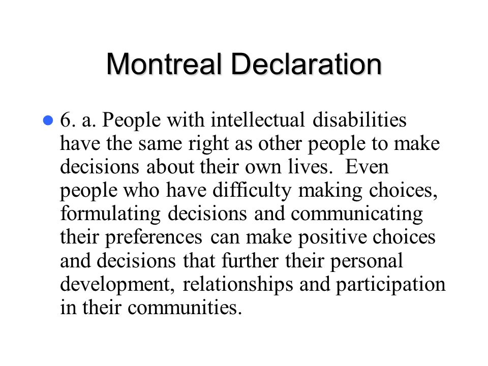 Montreal Declaration 6. a. People with intellectual disabilities have the same right as other people to make decisions about their own lives. Even peo