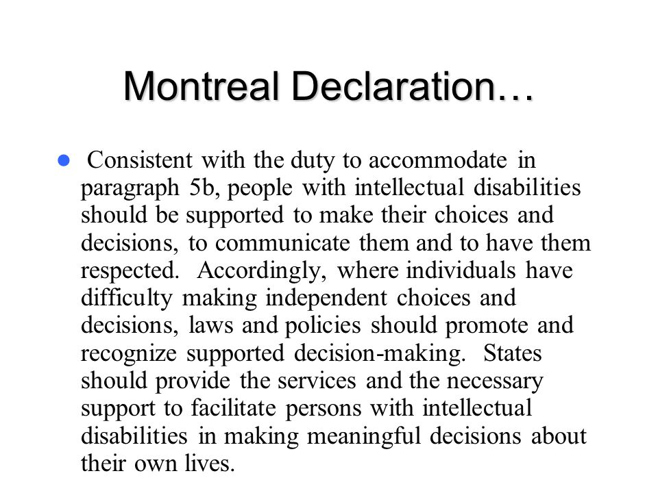 Montreal Declaration… Consistent with the duty to accommodate in paragraph 5b, people with intellectual disabilities should be supported to make their