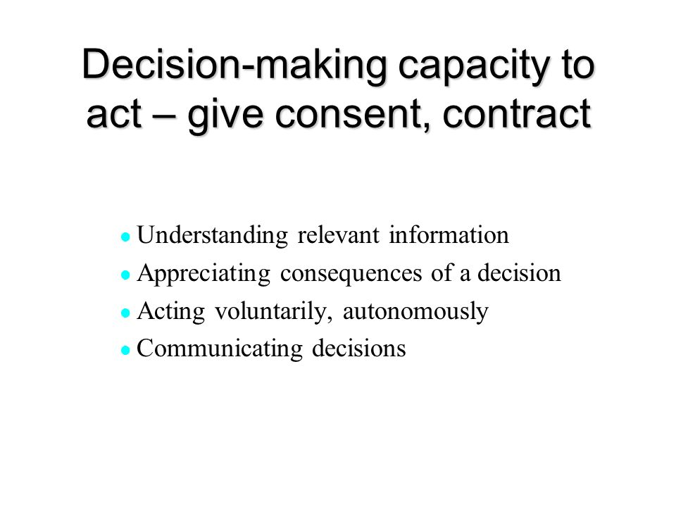 Decision-making capacity to act – give consent, contract Understanding relevant information Appreciating consequences of a decision Acting voluntarily
