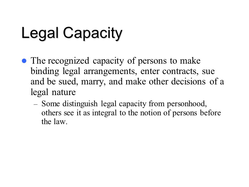 Legal Capacity The recognized capacity of persons to make binding legal arrangements, enter contracts, sue and be sued, marry, and make other decision