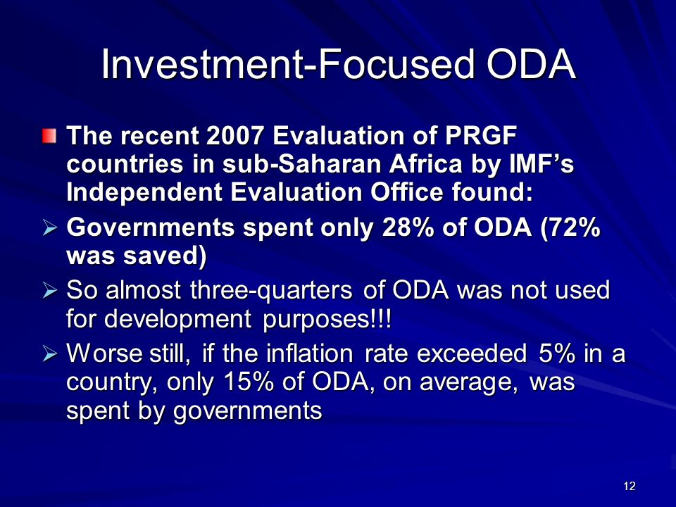 12 Investment-Focused ODA The recent 2007 Evaluation of PRGF countries in sub-Saharan Africa by IMFs Independent Evaluation Office found: Governments spent only 28% of ODA (72% was saved) Governments spent only 28% of ODA (72% was saved) So almost three-quarters of ODA was not used for development purposes!!.