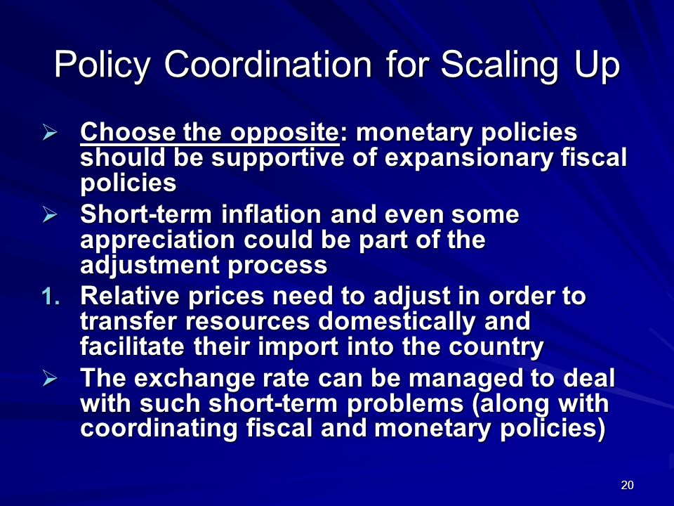 20 Policy Coordination for Scaling Up Choose the opposite: monetary policies should be supportive of expansionary fiscal policies Choose the opposite: monetary policies should be supportive of expansionary fiscal policies Short-term inflation and even some appreciation could be part of the adjustment process Short-term inflation and even some appreciation could be part of the adjustment process 1.