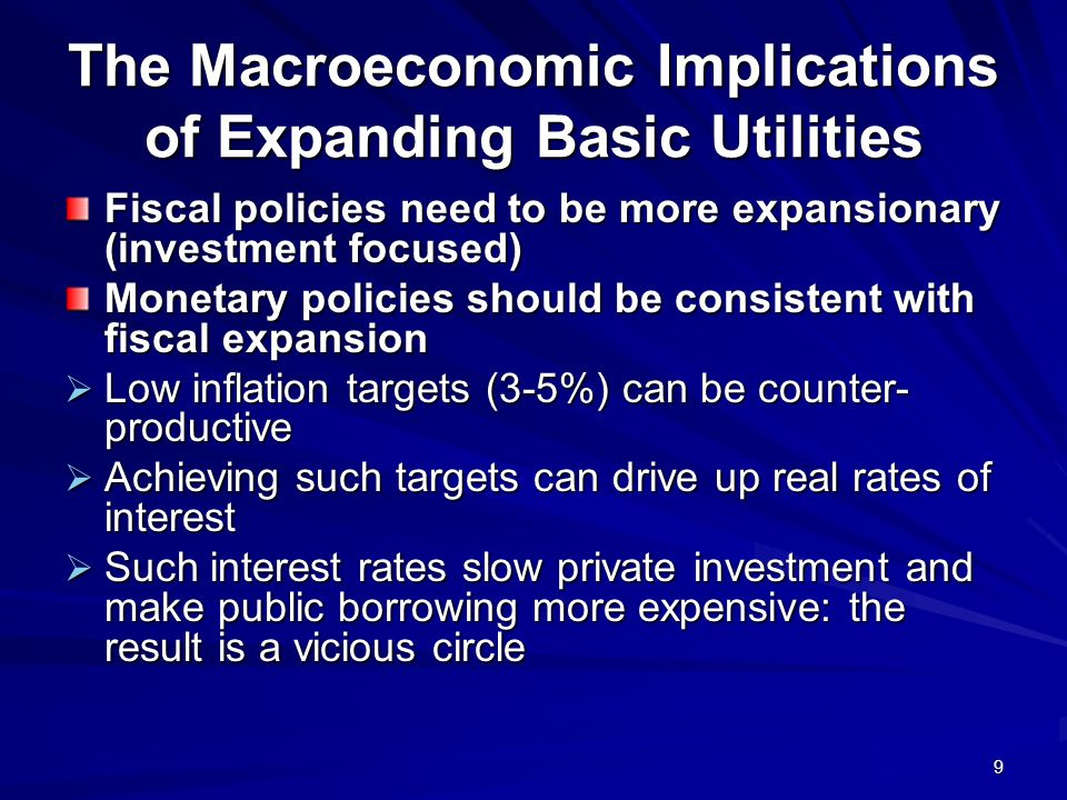9 The Macroeconomic Implications of Expanding Basic Utilities Fiscal policies need to be more expansionary (investment focused) Monetary policies should be consistent with fiscal expansion Low inflation targets (3-5%) can be counter- productive Low inflation targets (3-5%) can be counter- productive Achieving such targets can drive up real rates of interest Achieving such targets can drive up real rates of interest Such interest rates slow private investment and make public borrowing more expensive: the result is a vicious circle Such interest rates slow private investment and make public borrowing more expensive: the result is a vicious circle