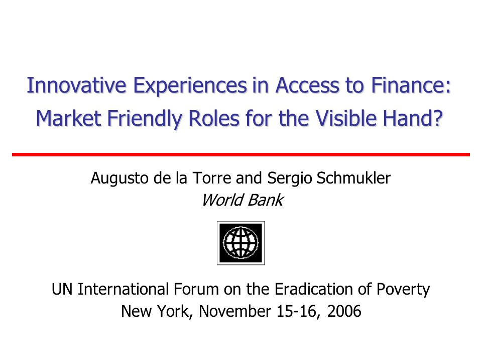 Innovative Experiences in Access to Finance: Market Friendly Roles for the Visible Hand? Augusto de la Torre and Sergio Schmukler World Bank UN Intern