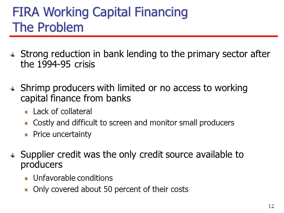 12 FIRA Working Capital Financing The Problem Strong reduction in bank lending to the primary sector after the crisis Shrimp producers with limited or no access to working capital finance from banks Lack of collateral Costly and difficult to screen and monitor small producers Price uncertainty Supplier credit was the only credit source available to producers Unfavorable conditions Only covered about 50 percent of their costs
