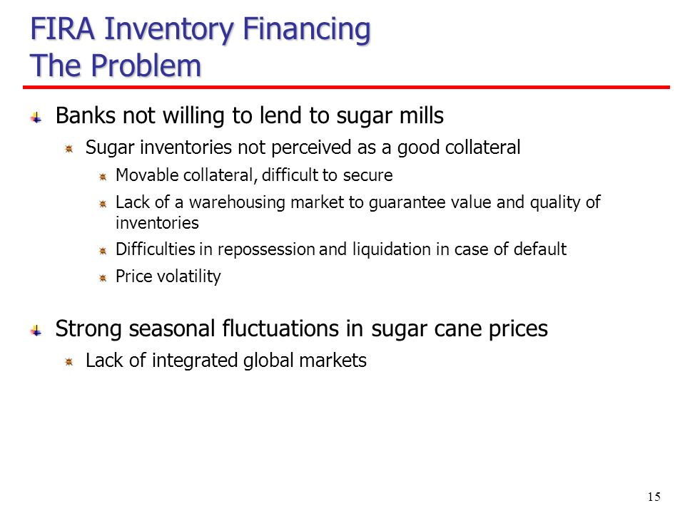 15 FIRA Inventory Financing The Problem Banks not willing to lend to sugar mills Sugar inventories not perceived as a good collateral Movable collateral, difficult to secure Lack of a warehousing market to guarantee value and quality of inventories Difficulties in repossession and liquidation in case of default Price volatility Strong seasonal fluctuations in sugar cane prices Lack of integrated global markets