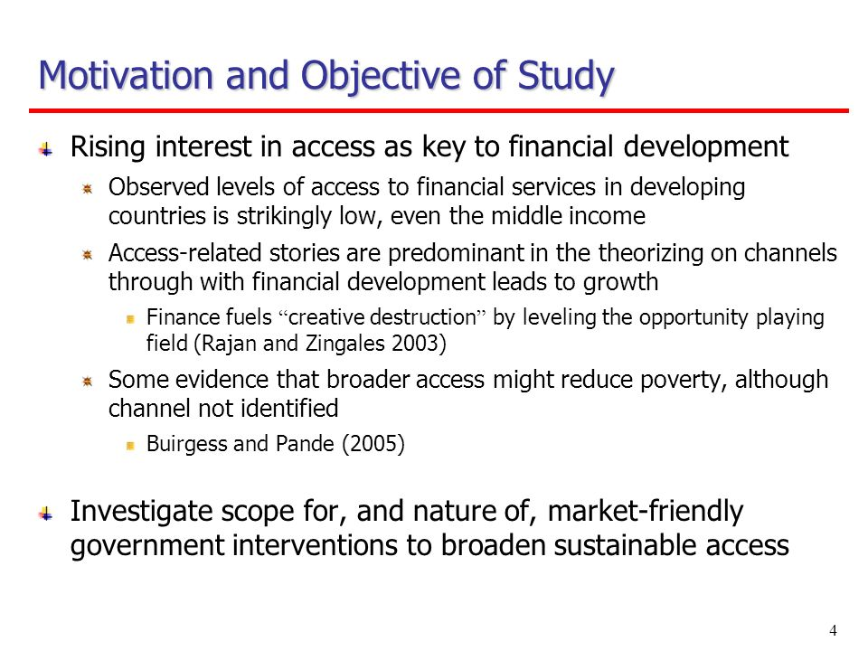 4 Motivation and Objective of Study Rising interest in access as key to financial development Observed levels of access to financial services in devel