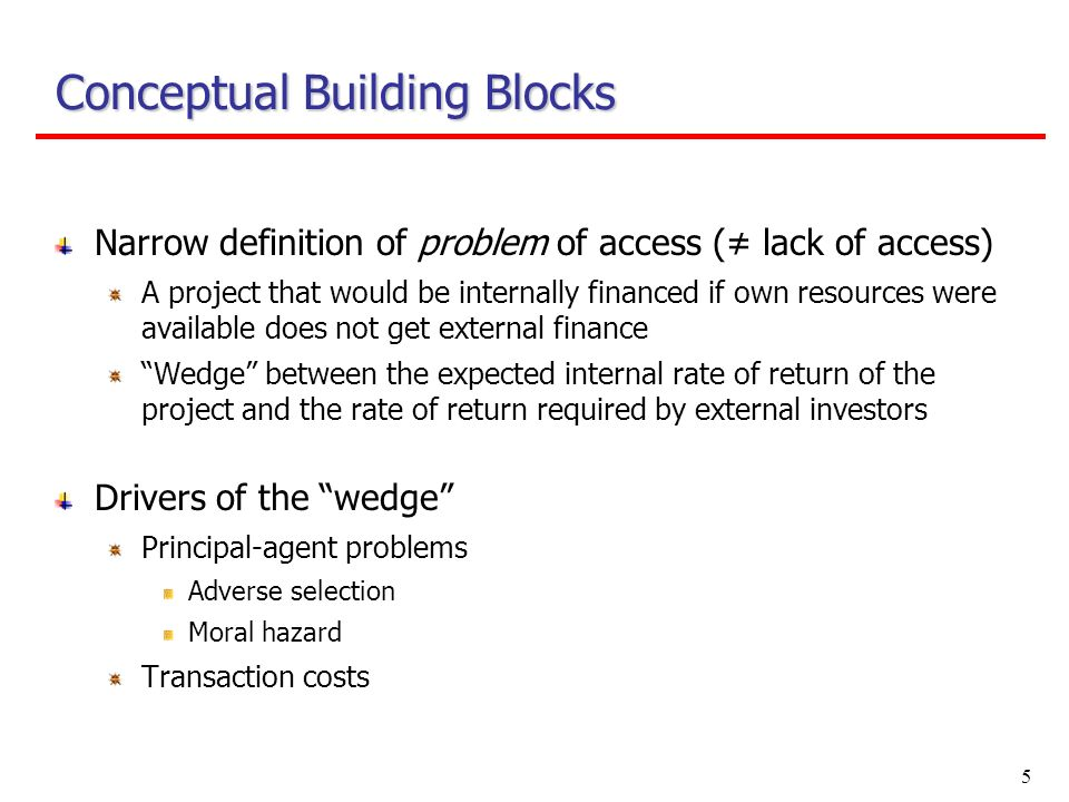 5 Conceptual Building Blocks Narrow definition of problem of access ( lack of access) A project that would be internally financed if own resources were available does not get external finance Wedge between the expected internal rate of return of the project and the rate of return required by external investors Drivers of the wedge Principal-agent problems Adverse selection Moral hazard Transaction costs