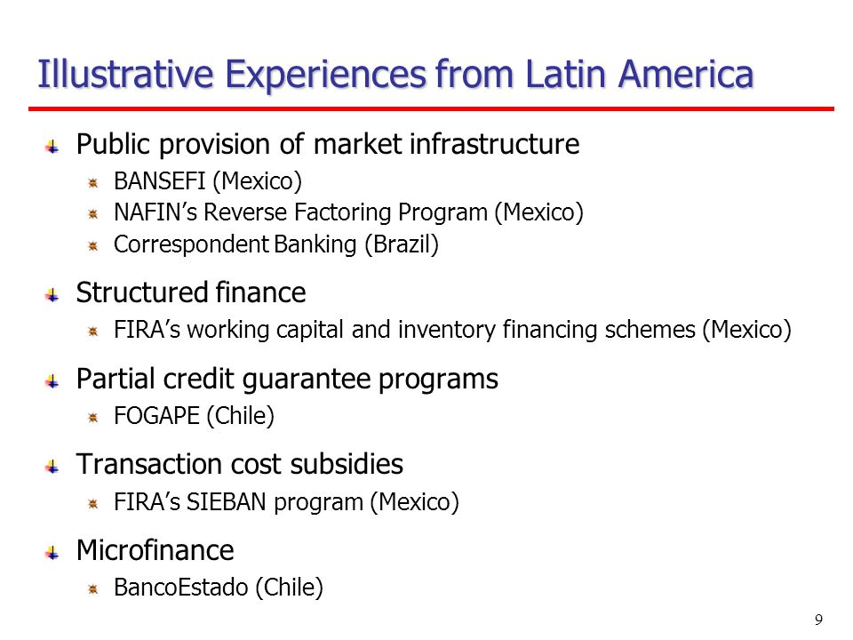 9 Public provision of market infrastructure BANSEFI (Mexico) NAFINs Reverse Factoring Program (Mexico) Correspondent Banking (Brazil) Structured finance FIRAs working capital and inventory financing schemes (Mexico) Partial credit guarantee programs FOGAPE (Chile) Transaction cost subsidies FIRAs SIEBAN program (Mexico) Microfinance BancoEstado (Chile) Illustrative Experiences from Latin America